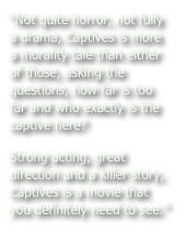 """Not quite horror, not fully a drama, Captives is more a morality tale than either of those, asking the questions, how far is too far and who exactly is the captive here?